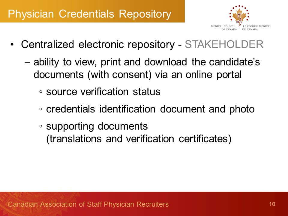 10 Canadian Association of Staff Physician Recruiters Centralized electronic repository - STAKEHOLDER  ability to view, print and download the candidate's documents (with consent) via an online portal ◦source verification status ◦credentials identification document and photo ◦supporting documents (translations and verification certificates) Physician Credentials Repository