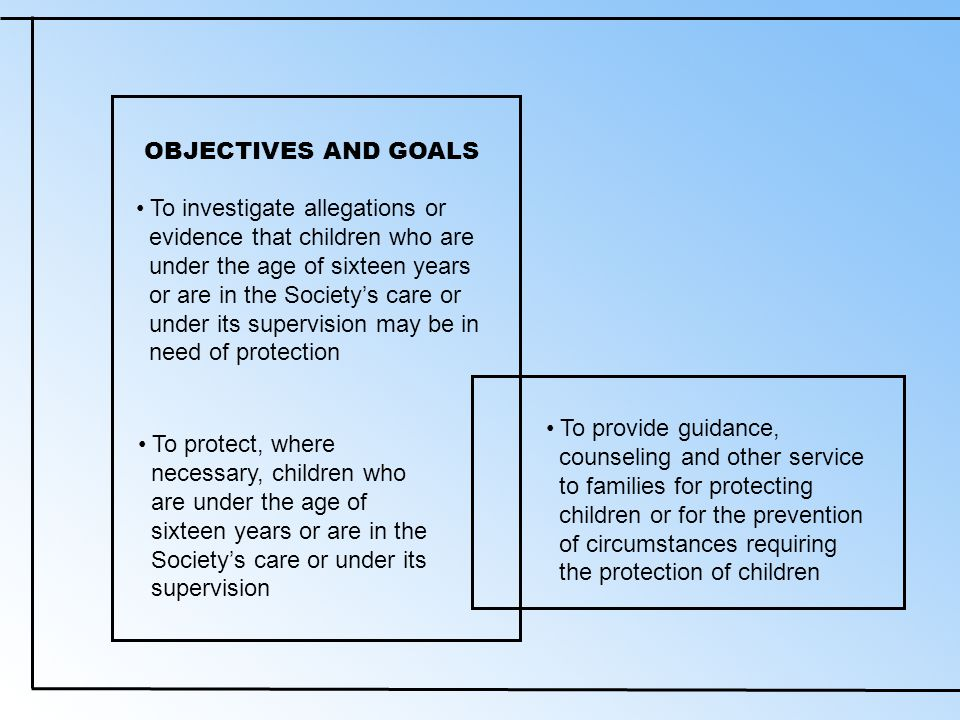 OBJECTIVES AND GOALS To investigate allegations or evidence that children who are under the age of sixteen years or are in the Society's care or under its supervision may be in need of protection To protect, where necessary, children who are under the age of sixteen years or are in the Society's care or under its supervision To provide guidance, counseling and other service to families for protecting children or for the prevention of circumstances requiring the protection of children