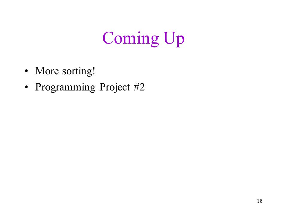 Coming Up More sorting! Programming Project #2 18