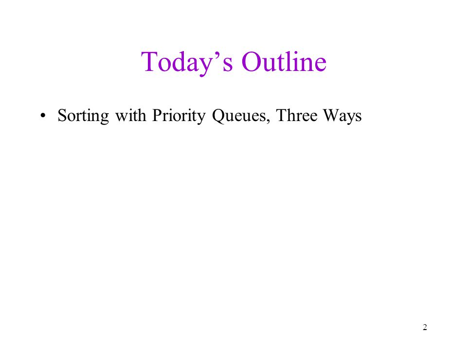 Today's Outline Sorting with Priority Queues, Three Ways 2
