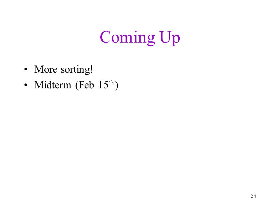 Coming Up More sorting! Midterm (Feb 15 th ) 24