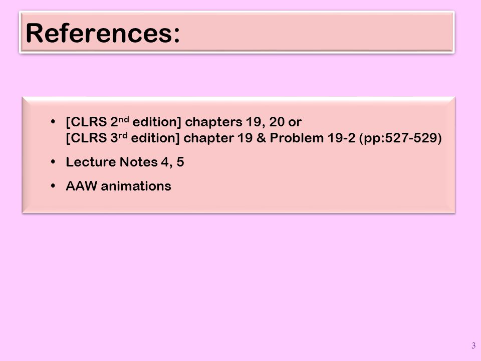 References: [CLRS 2 nd edition] chapters 19, 20 or [CLRS 3 rd edition] chapter 19 & Problem 19-2 (pp:527-529) Lecture Notes 4, 5 AAW animations [CLRS