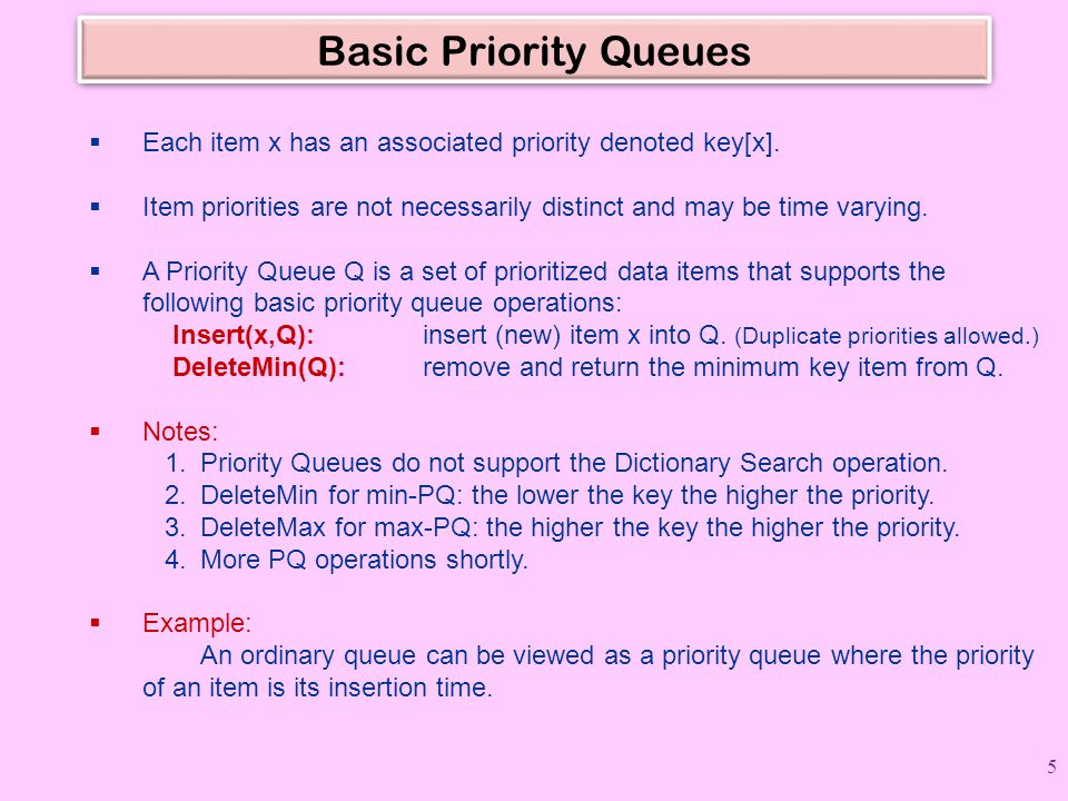 Basic Priority Queues  Each item x has an associated priority denoted key[x].  Item priorities are not necessarily distinct and may be time varying.
