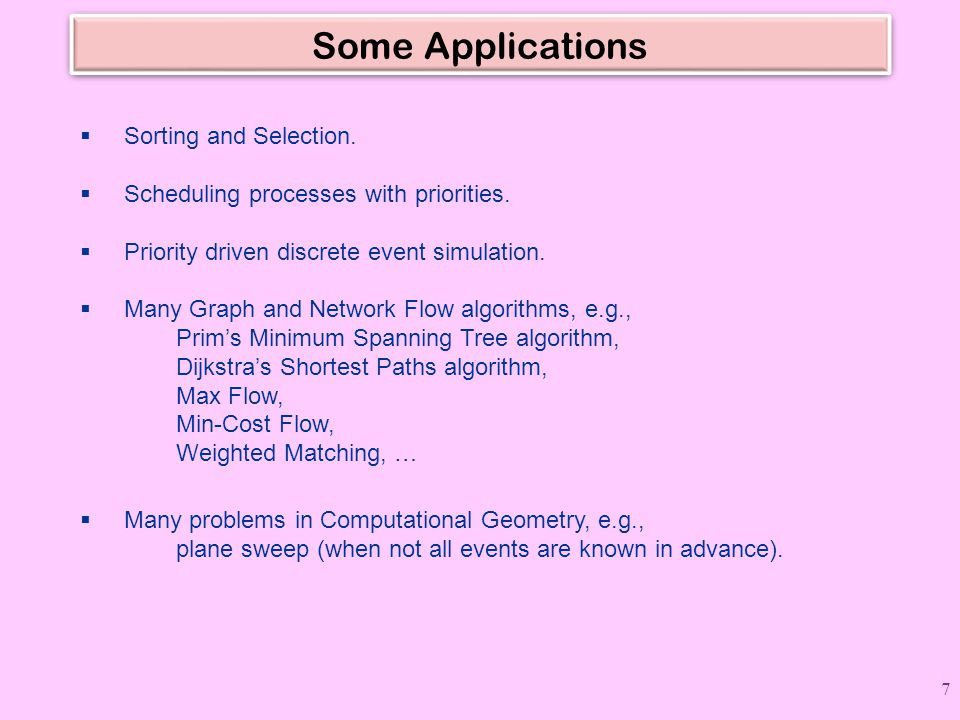 Some Applications  Sorting and Selection.  Scheduling processes with priorities.  Priority driven discrete event simulation.  Many Graph and Netwo