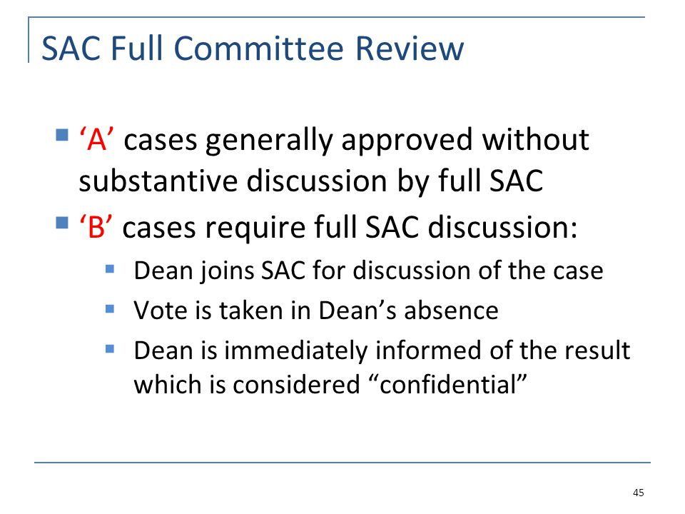 SAC Full Committee Review  'A' cases generally approved without substantive discussion by full SAC  'B' cases require full SAC discussion:  Dean joins SAC for discussion of the case  Vote is taken in Dean's absence  Dean is immediately informed of the result which is considered confidential 45