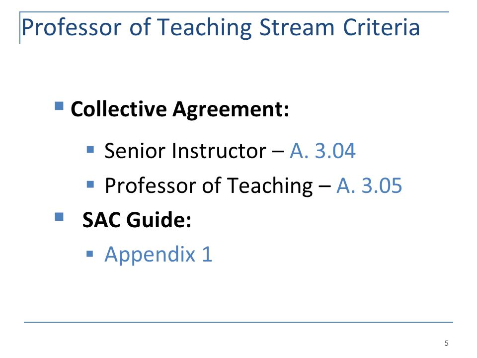 Professor of Teaching Stream Criteria  Collective Agreement:  Senior Instructor – A. 3.04  Professor of Teaching – A. 3.05  SAC Guide:  Appendix