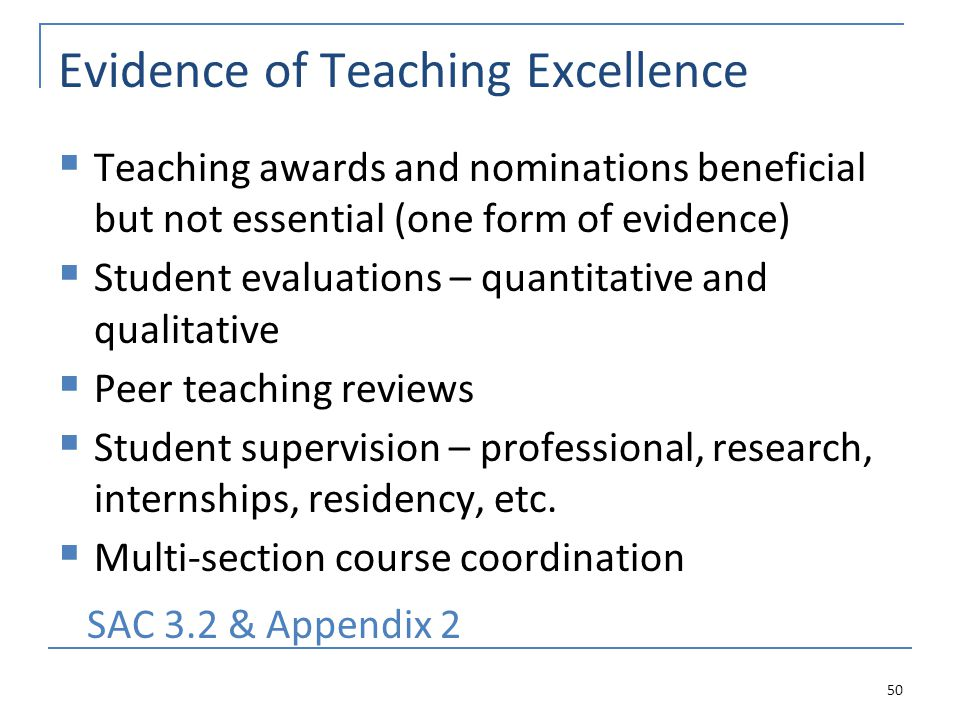 Evidence of Teaching Excellence  Teaching awards and nominations beneficial but not essential (one form of evidence)  Student evaluations – quantitative and qualitative  Peer teaching reviews  Student supervision – professional, research, internships, residency, etc.