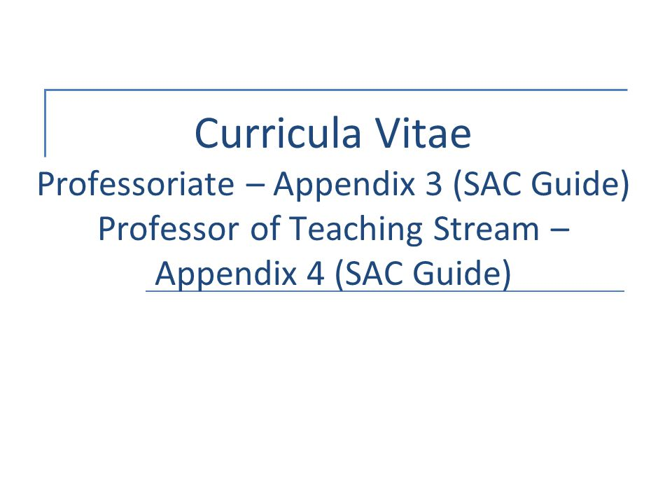 Curricula Vitae Professoriate – Appendix 3 (SAC Guide) Professor of Teaching Stream – Appendix 4 (SAC Guide)