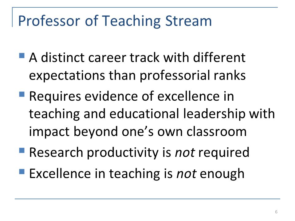 Professor of Teaching Stream  A distinct career track with different expectations than professorial ranks  Requires evidence of excellence in teaching and educational leadership with impact beyond one's own classroom  Research productivity is not required  Excellence in teaching is not enough 6