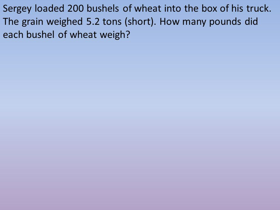 Sergey loaded 200 bushels of wheat into the box of his truck. The grain weighed 5.2 tons (short). How many pounds did each bushel of wheat weigh?