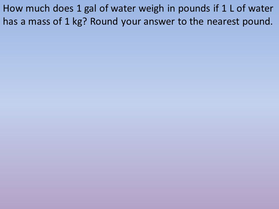 How much does 1 gal of water weigh in pounds if 1 L of water has a mass of 1 kg.