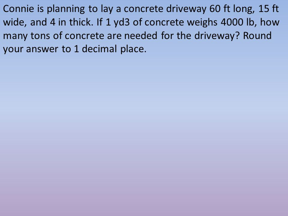 Connie is planning to lay a concrete driveway 60 ft long, 15 ft wide, and 4 in thick.