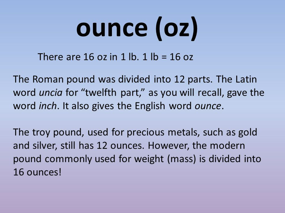 There are 16 oz in 1 lb. 1 lb = 16 oz ounce (oz) The Roman pound was divided into 12 parts.