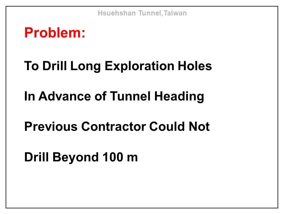 Problem: To Drill Long Exploration Holes In Advance of Tunnel Heading Previous Contractor Could Not Drill Beyond 100 m Hsuehshan Tunnel,Taiwan