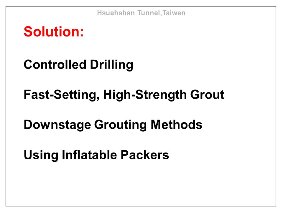 Solution: Controlled Drilling Fast-Setting, High-Strength Grout Downstage Grouting Methods Using Inflatable Packers Hsuehshan Tunnel,Taiwan
