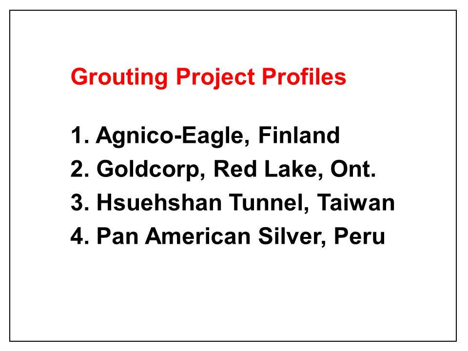 Grouting Project Profiles 1. Agnico-Eagle, Finland 2. Goldcorp, Red Lake, Ont. 3. Hsuehshan Tunnel, Taiwan 4. Pan American Silver, Peru