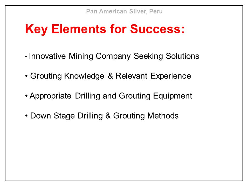 Key Elements for Success: Innovative Mining Company Seeking Solutions Grouting Knowledge & Relevant Experience Appropriate Drilling and Grouting Equip