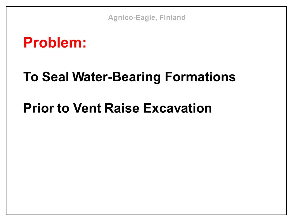 Problem: To Seal Water-Bearing Formations Prior to Vent Raise Excavation Agnico-Eagle, Finland