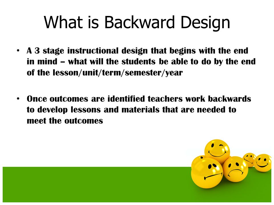What is Backward Design A 3 stage instructional design that begins with the end in mind – what will the students be able to do by the end of the lesso
