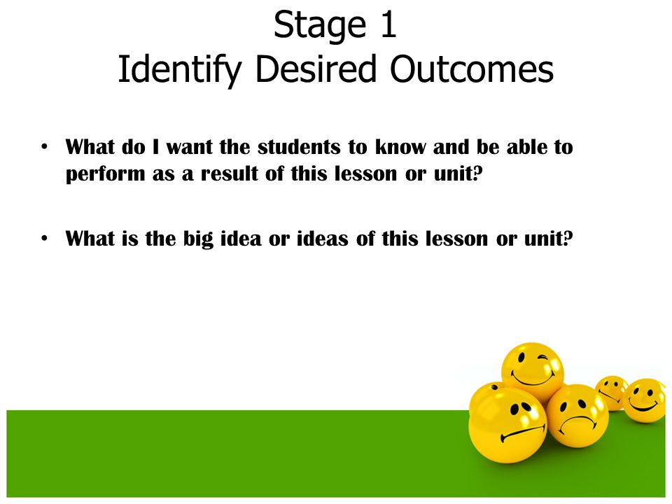 Stage 1 Identify Desired Outcomes What do I want the students to know and be able to perform as a result of this lesson or unit? What is the big idea