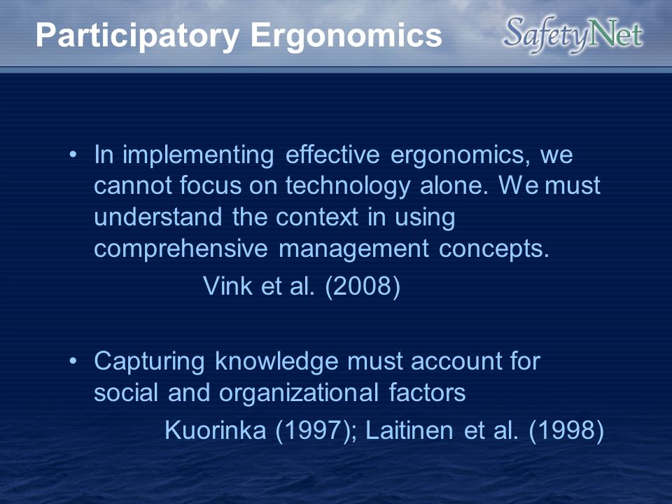 Participatory Ergonomics In implementing effective ergonomics, we cannot focus on technology alone. We must understand the context in using comprehens