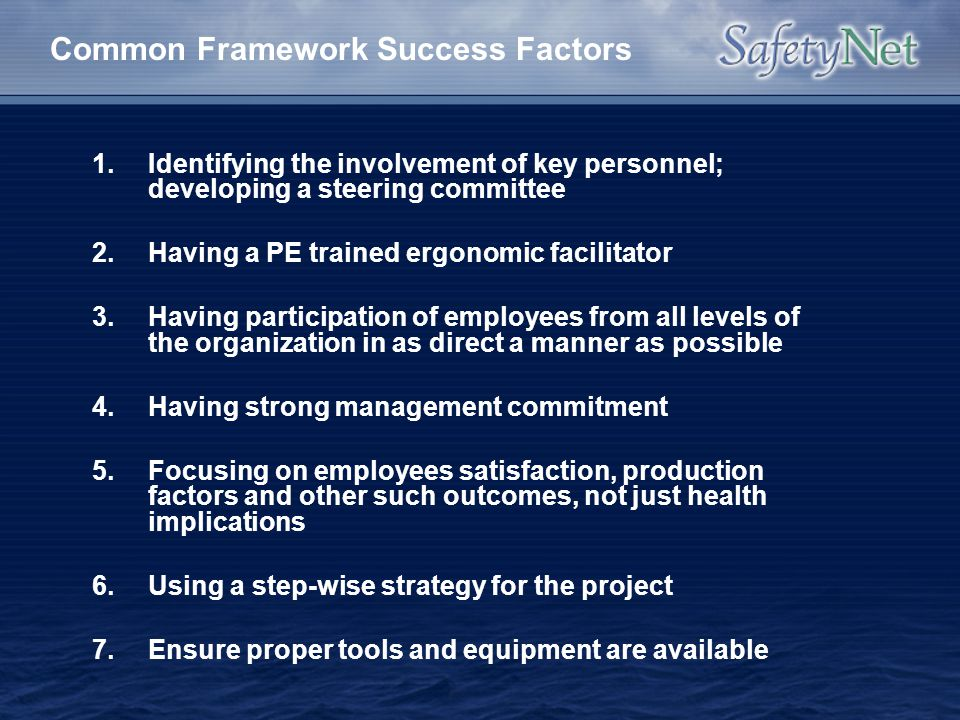 Common Framework Success Factors 1.Identifying the involvement of key personnel; developing a steering committee 2.Having a PE trained ergonomic facil