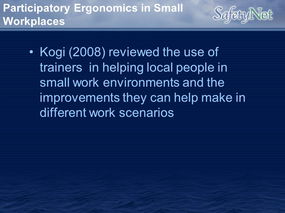 Participatory Ergonomics in Small Workplaces Kogi (2008) reviewed the use of trainers in helping local people in small work environments and the impro