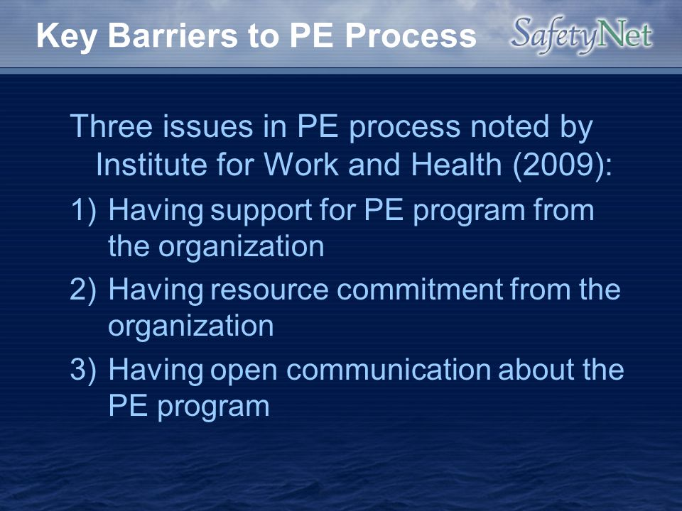 Key Barriers to PE Process Three issues in PE process noted by Institute for Work and Health (2009): 1)Having support for PE program from the organiza