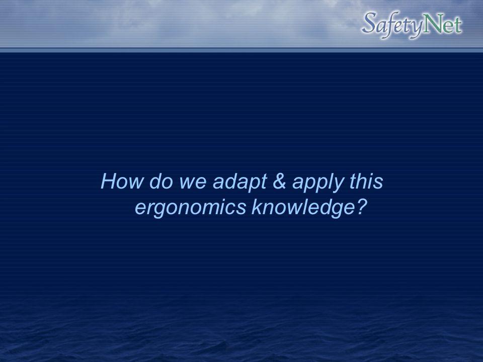 How do we adapt & apply this ergonomics knowledge?