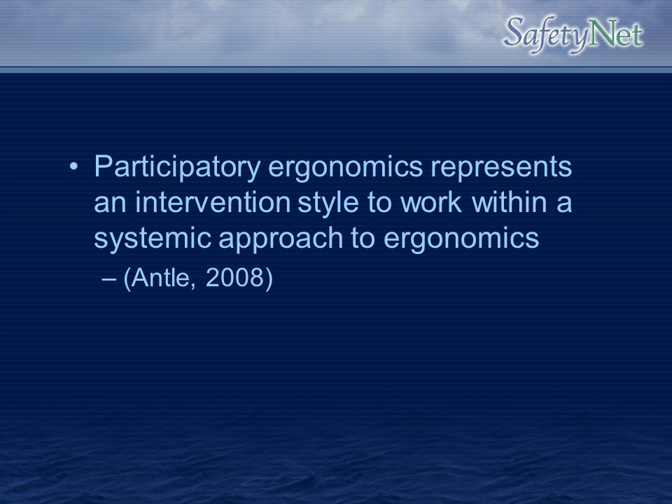 Participatory ergonomics represents an intervention style to work within a systemic approach to ergonomics –(Antle, 2008)