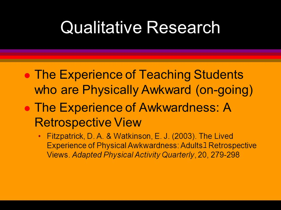 Qualitative Research l The Experience of Teaching Students who are Physically Awkward (on-going) l The Experience of Awkwardness: A Retrospective View Fitzpatrick, D.