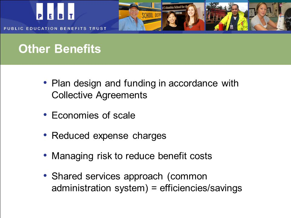 Other Benefits Plan design and funding in accordance with Collective Agreements Economies of scale Reduced expense charges Managing risk to reduce benefit costs Shared services approach (common administration system) = efficiencies/savings