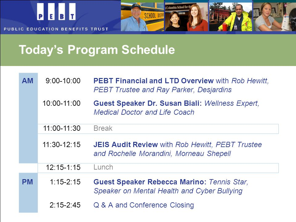 Today's Program Schedule AM PM 9:00-10:00 10:00-11:00 11:30-12:15 12:15-1:15 1:15-2:15 2:15-2:45 PEBT Financial and LTD Overview with Rob Hewitt, PEBT Trustee and Ray Parker, Desjardins Guest Speaker Dr.