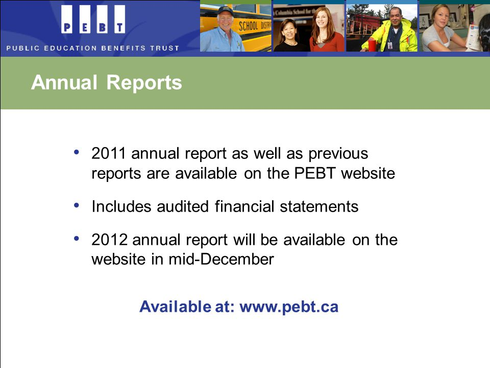 Annual Reports 2011 annual report as well as previous reports are available on the PEBT website Includes audited financial statements 2012 annual report will be available on the website in mid-December Available at: www.pebt.ca