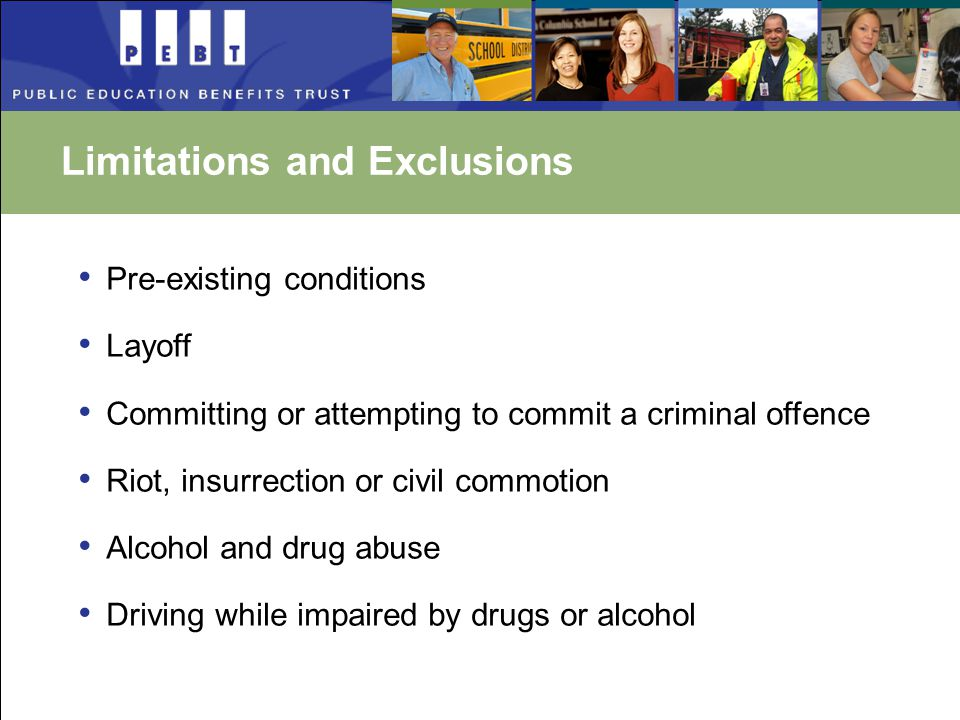 Limitations and Exclusions Pre-existing conditions Layoff Committing or attempting to commit a criminal offence Riot, insurrection or civil commotion Alcohol and drug abuse Driving while impaired by drugs or alcohol