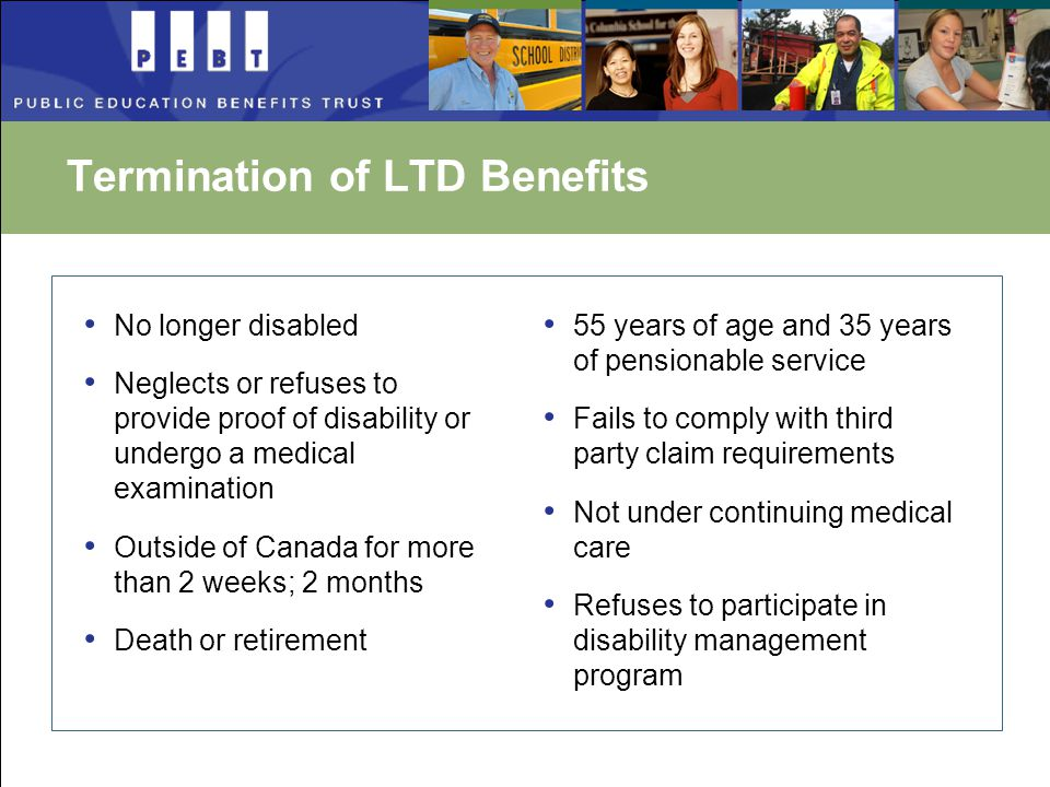 Termination of LTD Benefits No longer disabled Neglects or refuses to provide proof of disability or undergo a medical examination Outside of Canada for more than 2 weeks; 2 months Death or retirement 55 years of age and 35 years of pensionable service Fails to comply with third party claim requirements Not under continuing medical care Refuses to participate in disability management program