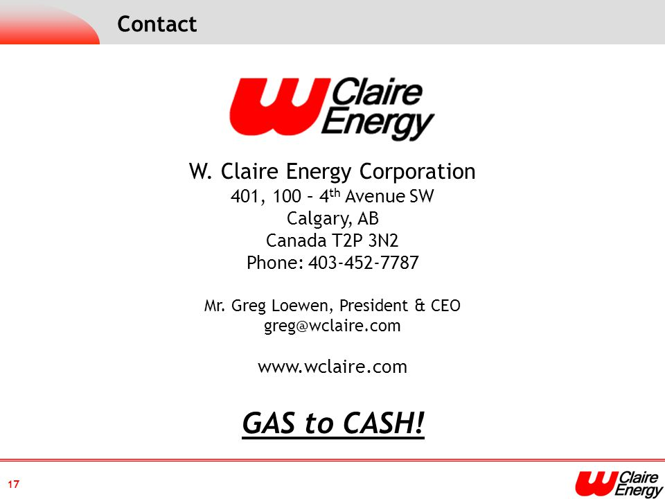 17 W. Claire Energy Corporation 401, 100 – 4 th Avenue SW Calgary, AB Canada T2P 3N2 Phone: 403-452-7787 Mr. Greg Loewen, President & CEO greg@wclaire