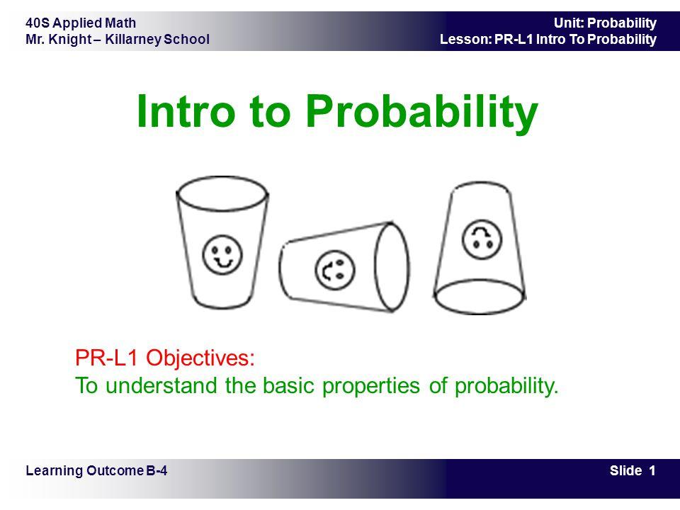 40S Applied Math Mr. Knight – Killarney School Slide 1 Unit: Probability Lesson: PR-L1 Intro To Probability Intro to Probability Learning Outcome B-4