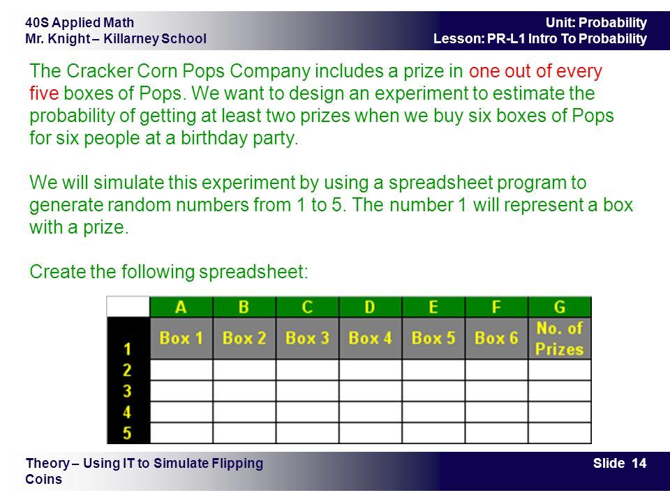 40S Applied Math Mr. Knight – Killarney School Slide 14 Unit: Probability Lesson: PR-L1 Intro To Probability The Cracker Corn Pops Company includes a