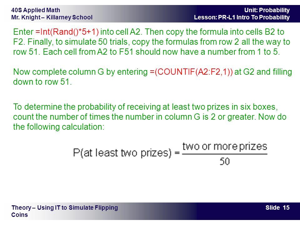 40S Applied Math Mr. Knight – Killarney School Slide 15 Unit: Probability Lesson: PR-L1 Intro To Probability Enter =Int(Rand()*5+1) into cell A2. Then