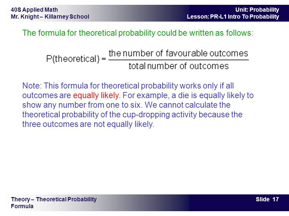 40S Applied Math Mr. Knight – Killarney School Slide 17 Unit: Probability Lesson: PR-L1 Intro To Probability The formula for theoretical probability c