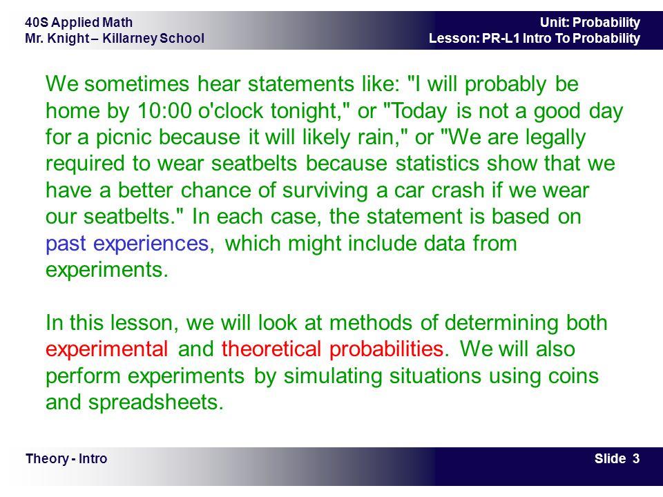 40S Applied Math Mr. Knight – Killarney School Slide 3 Unit: Probability Lesson: PR-L1 Intro To Probability Theory - Intro We sometimes hear statement