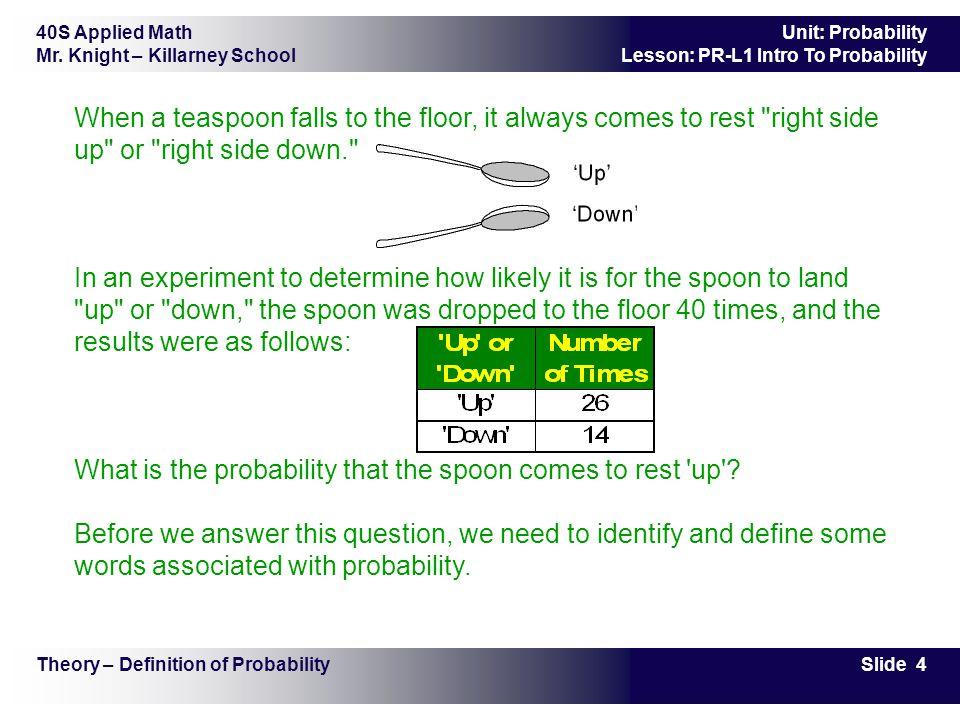 40S Applied Math Mr. Knight – Killarney School Slide 4 Unit: Probability Lesson: PR-L1 Intro To Probability When a teaspoon falls to the floor, it alw