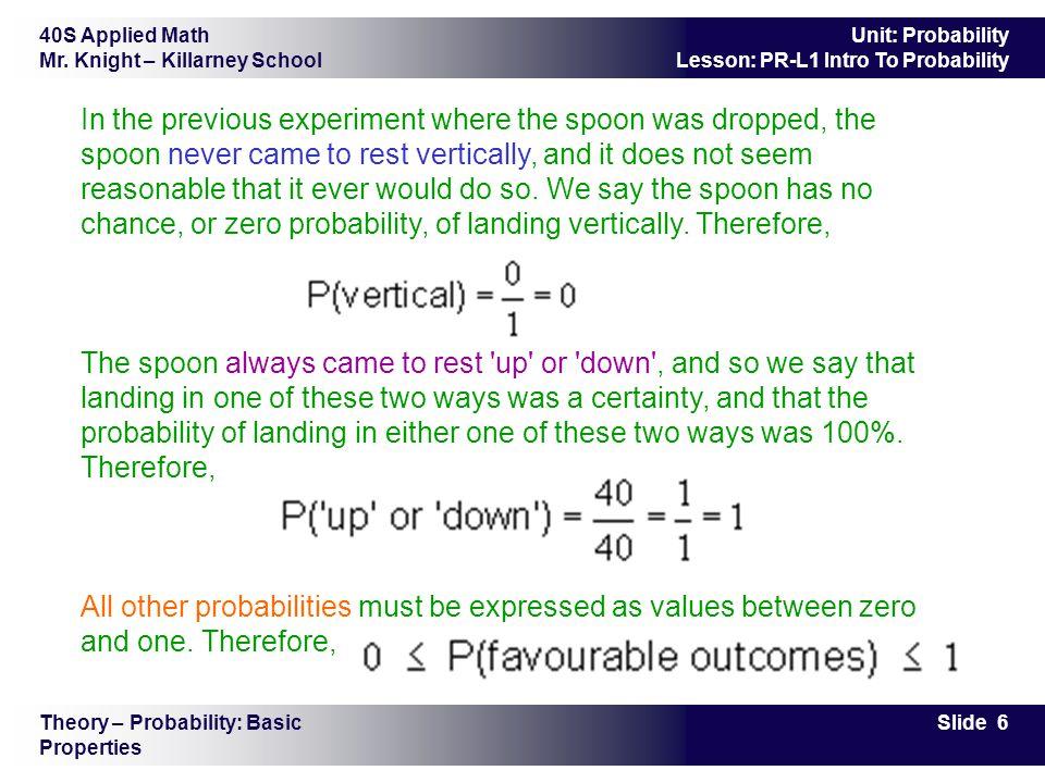 40S Applied Math Mr. Knight – Killarney School Slide 6 Unit: Probability Lesson: PR-L1 Intro To Probability In the previous experiment where the spoon