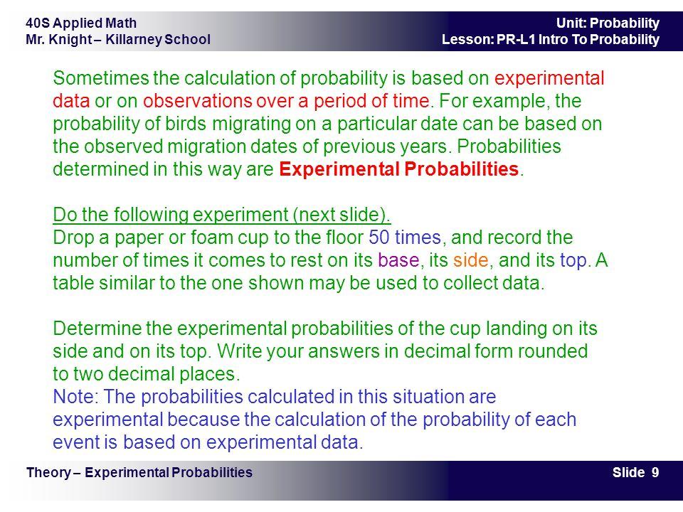 40S Applied Math Mr. Knight – Killarney School Slide 9 Unit: Probability Lesson: PR-L1 Intro To Probability Sometimes the calculation of probability i