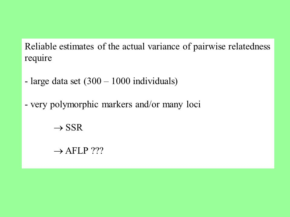 Reliable estimates of the actual variance of pairwise relatedness require - large data set (300 – 1000 individuals) - very polymorphic markers and/or many loci  SSR  AFLP ???