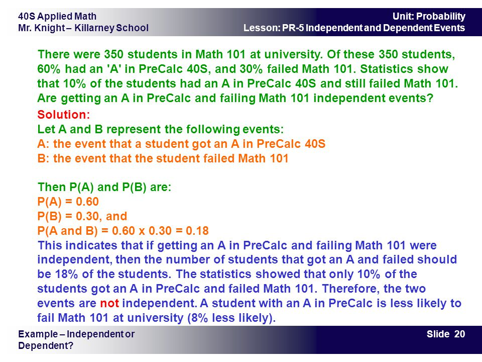 40S Applied Math Mr. Knight – Killarney School Slide 20 Unit: Probability Lesson: PR-5 Independent and Dependent Events There were 350 students in Mat