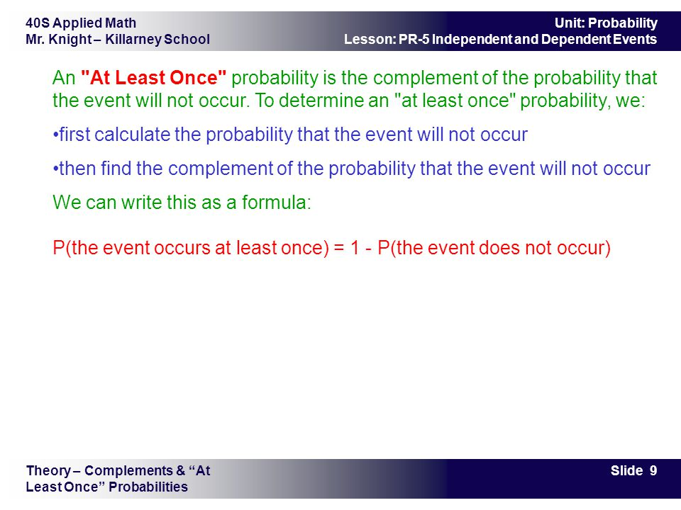 40S Applied Math Mr. Knight – Killarney School Slide 9 Unit: Probability Lesson: PR-5 Independent and Dependent Events An