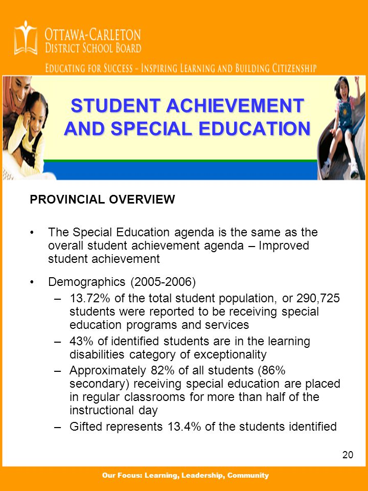 Our Focus: Learning, Leadership, Community STUDENT ACHIEVEMENT AND SPECIAL EDUCATION PROVINCIAL OVERVIEW The Special Education agenda is the same as t