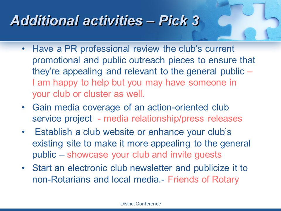 District Conference Additional activities – Pick 3 Have a PR professional review the club's current promotional and public outreach pieces to ensure that they're appealing and relevant to the general public – I am happy to help but you may have someone in your club or cluster as well.